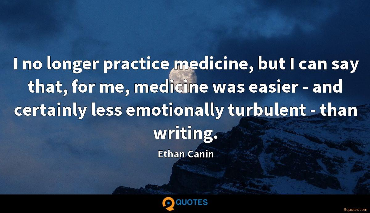 I no longer practice medicine, but I can say that, for me, medicine was easier - and certainly less emotionally turbulent - than writing.