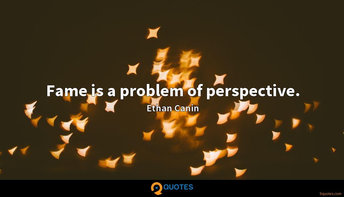 Fame is a problem of perspective.