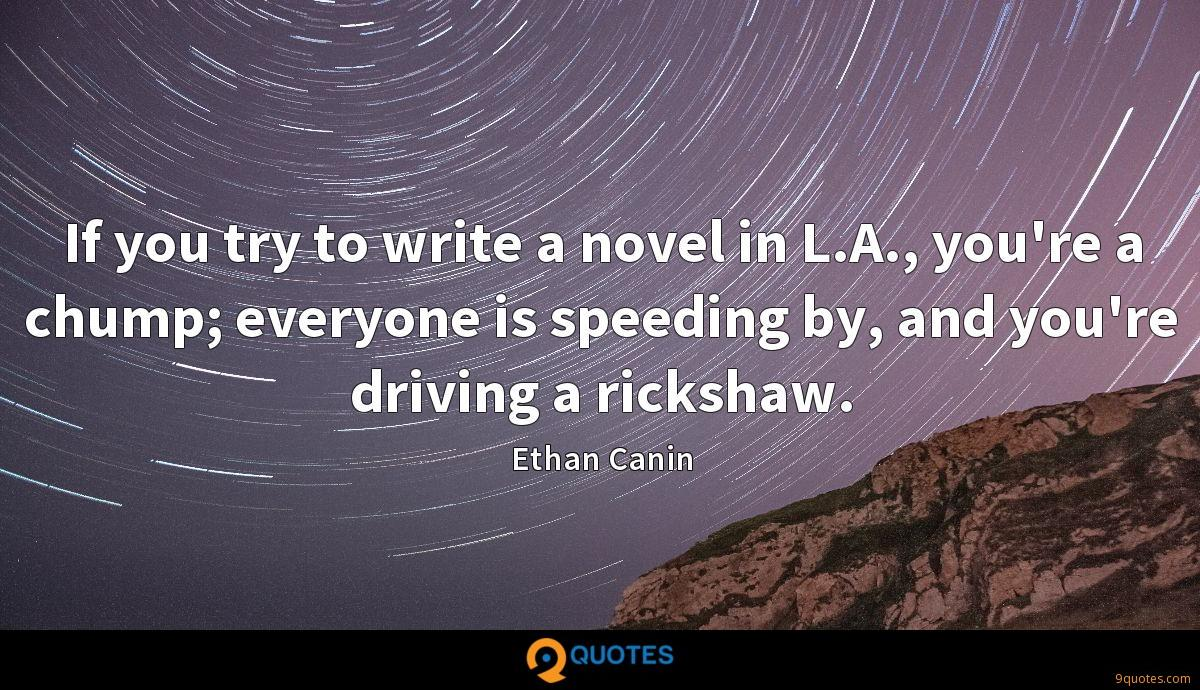 If you try to write a novel in L.A., you're a chump; everyone is speeding by, and you're driving a rickshaw.