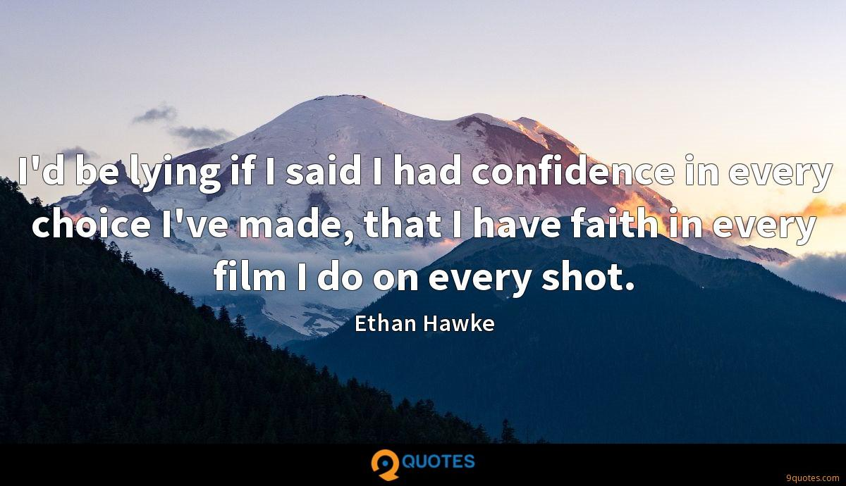 I'd be lying if I said I had confidence in every choice I've made, that I have faith in every film I do on every shot.