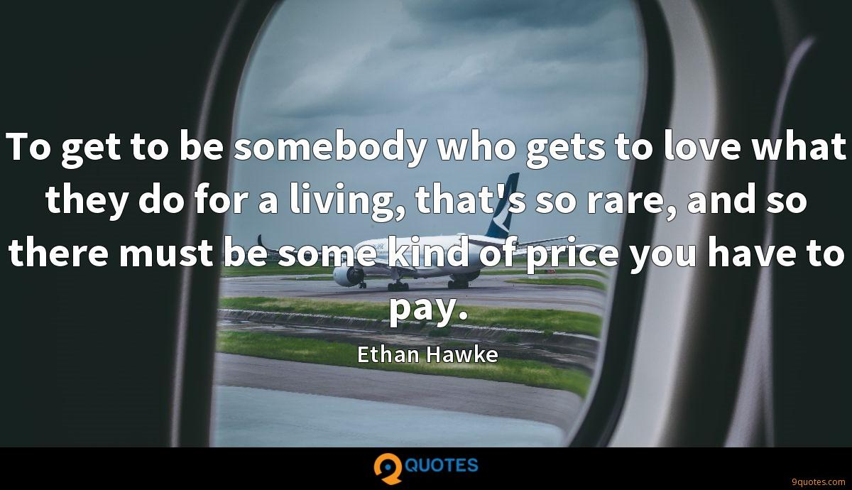 To get to be somebody who gets to love what they do for a living, that's so rare, and so there must be some kind of price you have to pay.