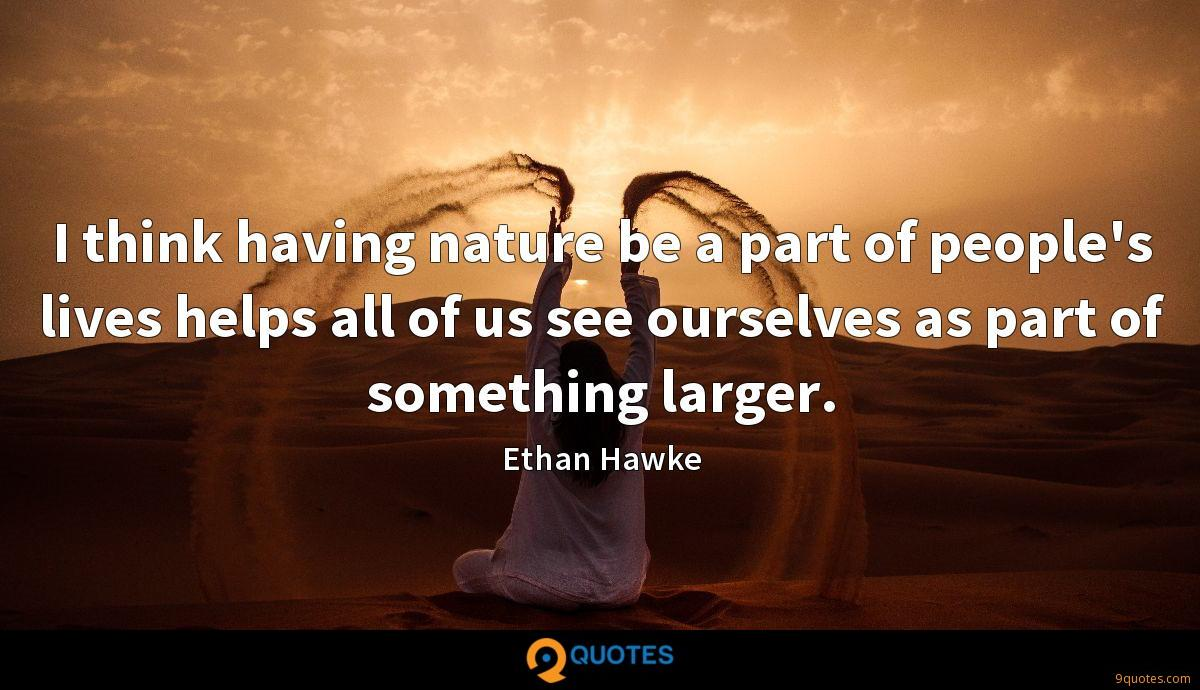 I think having nature be a part of people's lives helps all of us see ourselves as part of something larger.