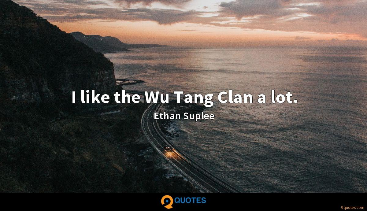 I like the Wu Tang Clan a lot. - Ethan Suplee Quotes ...
