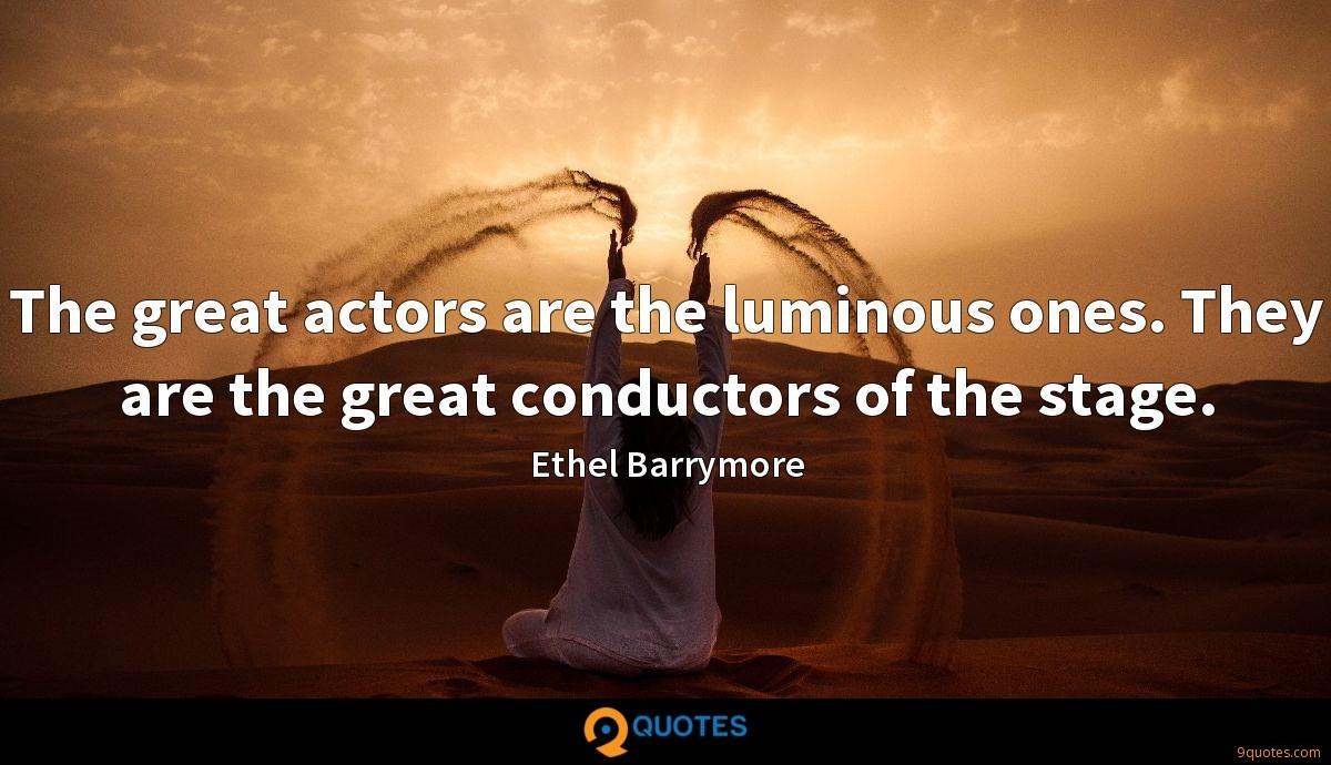 The great actors are the luminous ones. They are the great conductors of the stage.