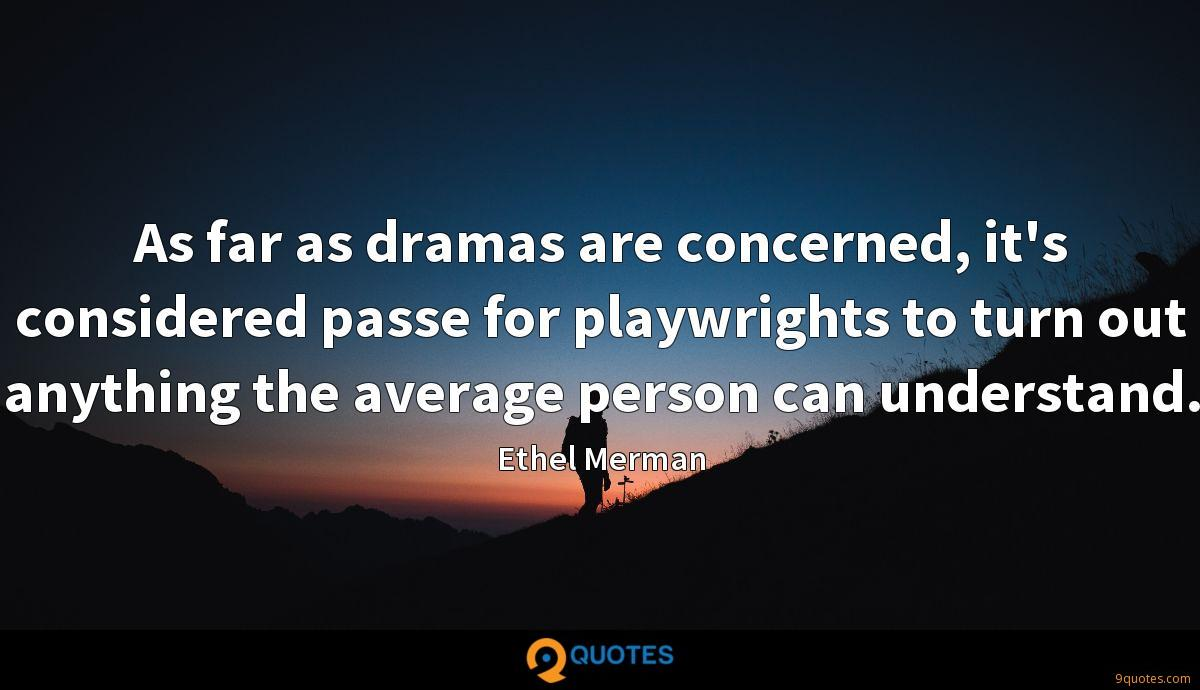As far as dramas are concerned, it's considered passe for playwrights to turn out anything the average person can understand.
