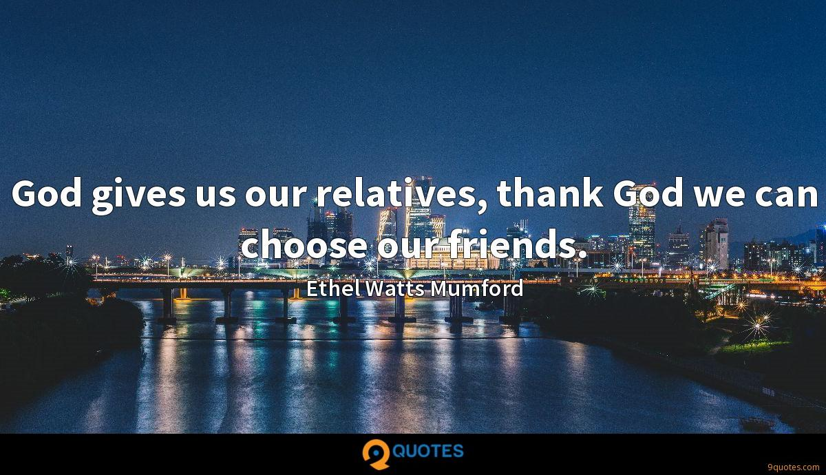 God gives us our relatives, thank God we can choose our friends.