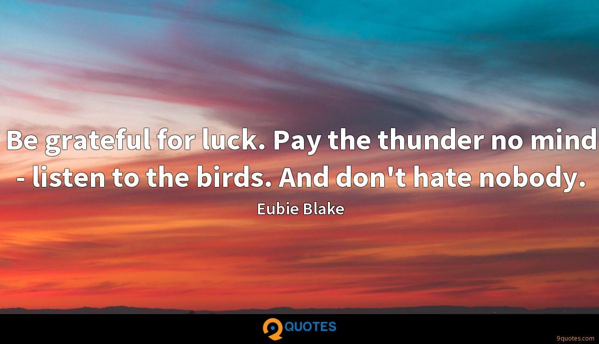 Be grateful for luck. Pay the thunder no mind - listen to the birds. And don't hate nobody.