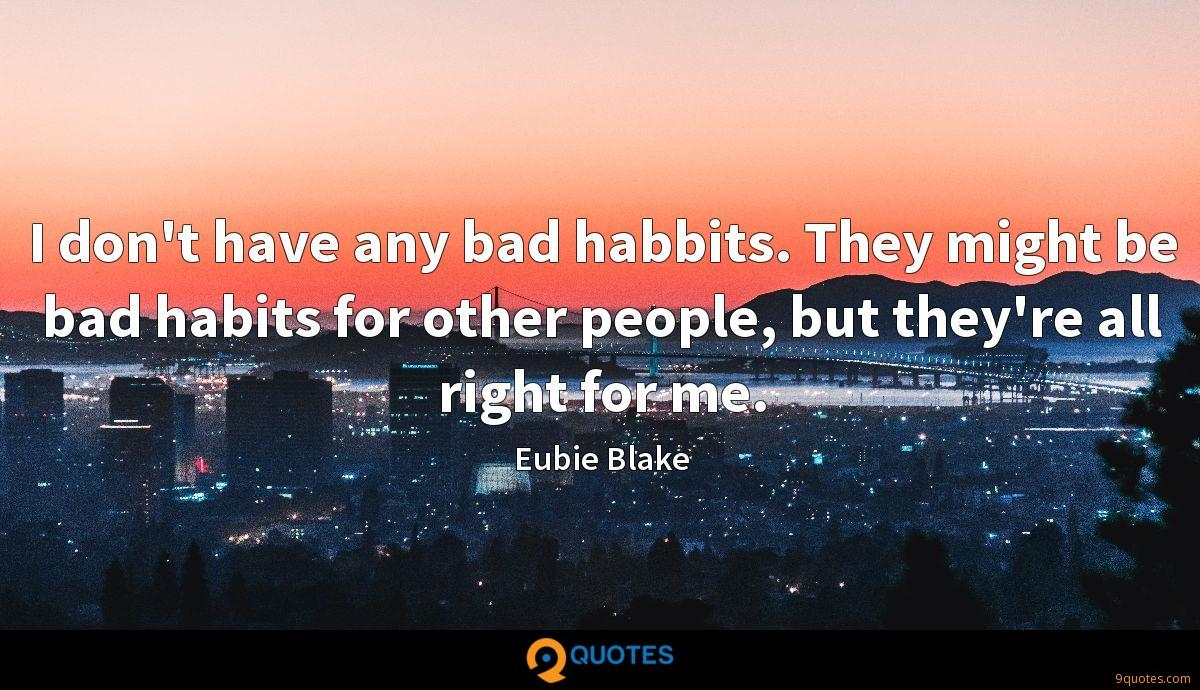 I don't have any bad habbits. They might be bad habits for other people, but they're all right for me.