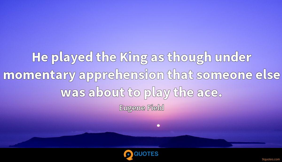 He played the King as though under momentary apprehension that someone else was about to play the ace.