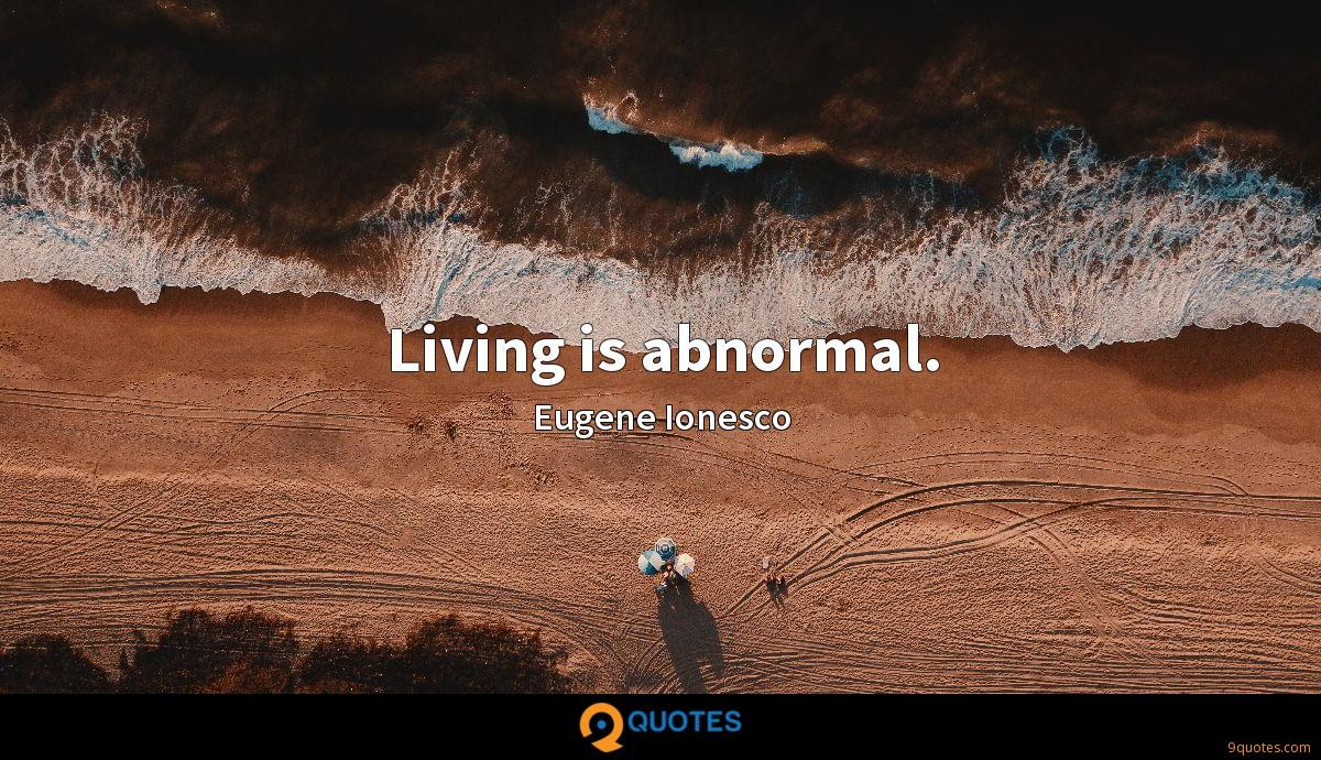 Living is abnormal.