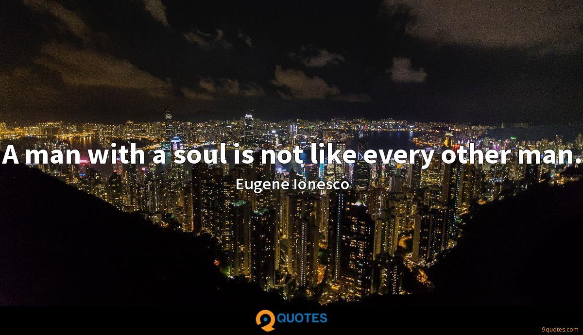 A man with a soul is not like every other man.