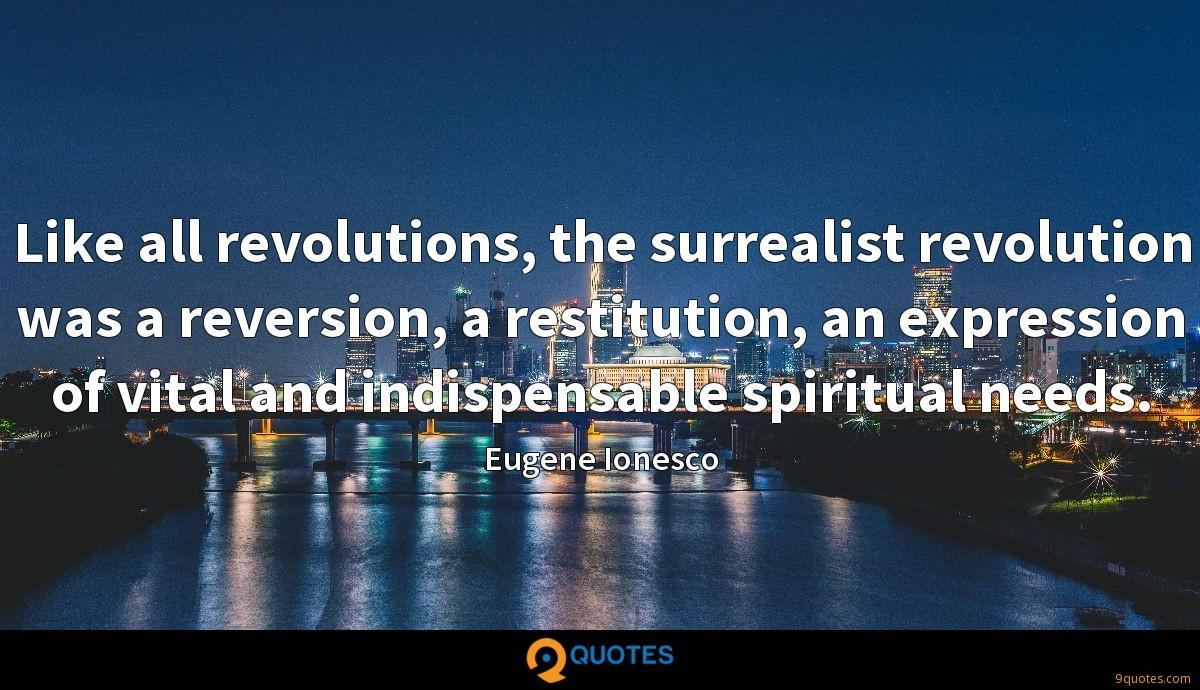 Like all revolutions, the surrealist revolution was a reversion, a restitution, an expression of vital and indispensable spiritual needs.