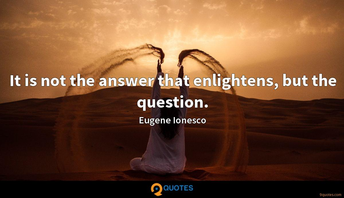 It is not the answer that enlightens, but the question.