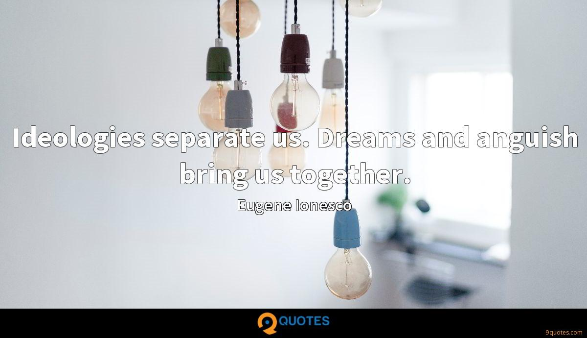 Ideologies separate us. Dreams and anguish bring us together.