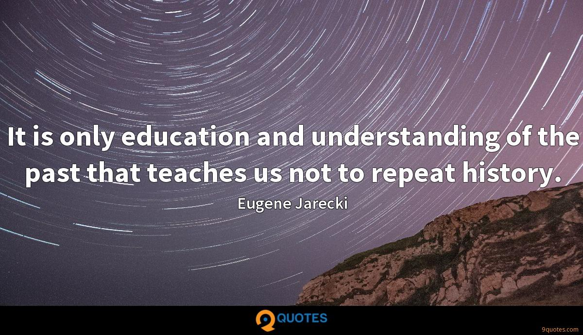 It is only education and understanding of the past that teaches us not to repeat history.