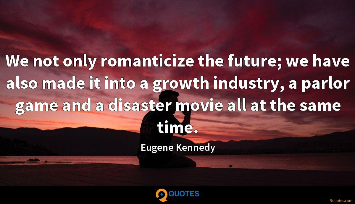 We not only romanticize the future; we have also made it into a growth industry, a parlor game and a disaster movie all at the same time.