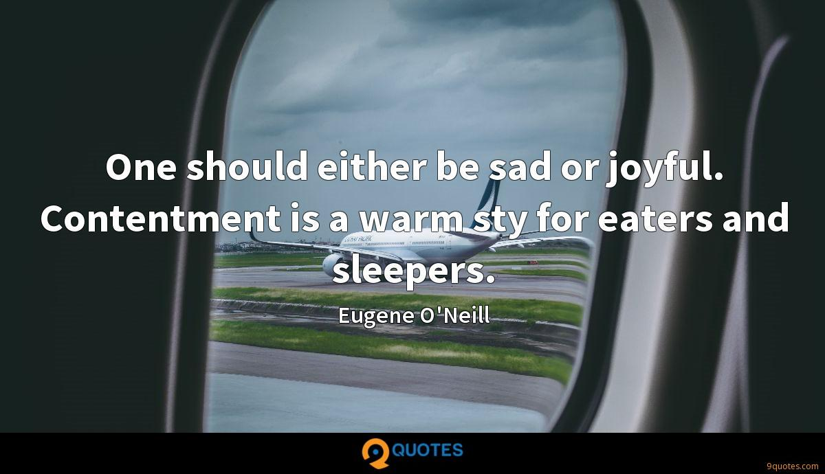 One should either be sad or joyful. Contentment is a warm sty for eaters and sleepers.