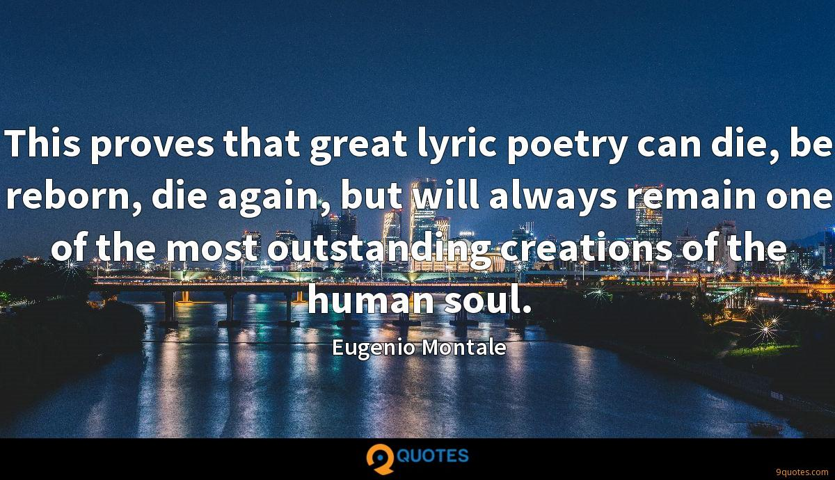 This proves that great lyric poetry can die, be reborn, die again, but will always remain one of the most outstanding creations of the human soul.