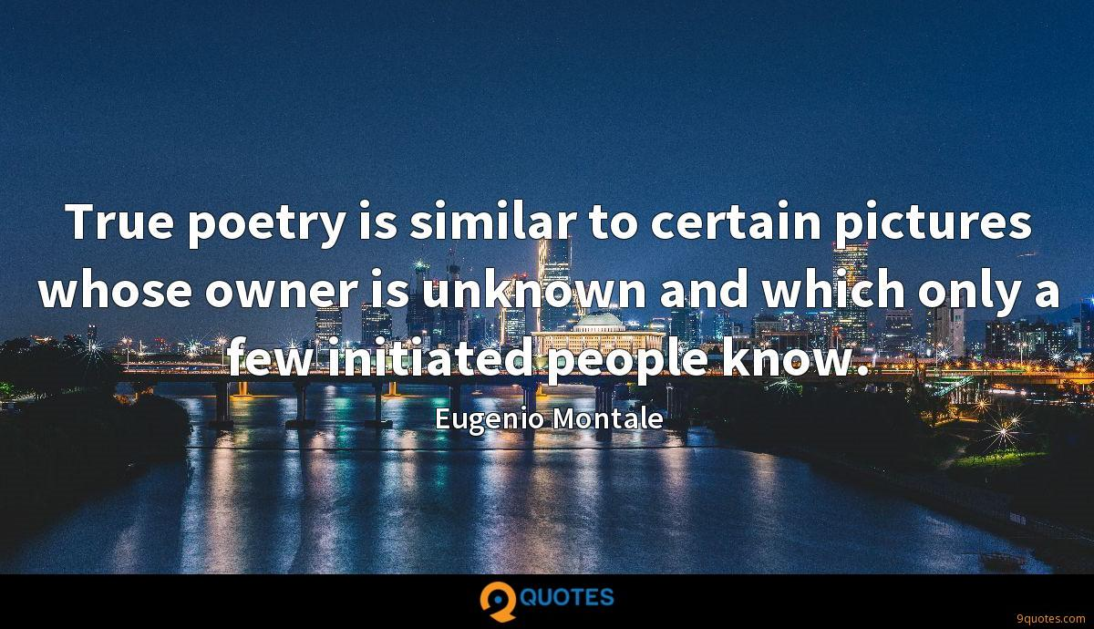 True poetry is similar to certain pictures whose owner is unknown and which only a few initiated people know.