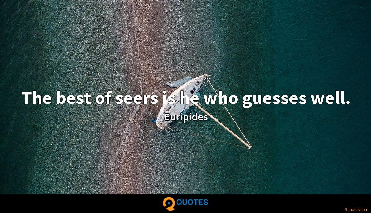The best of seers is he who guesses well.