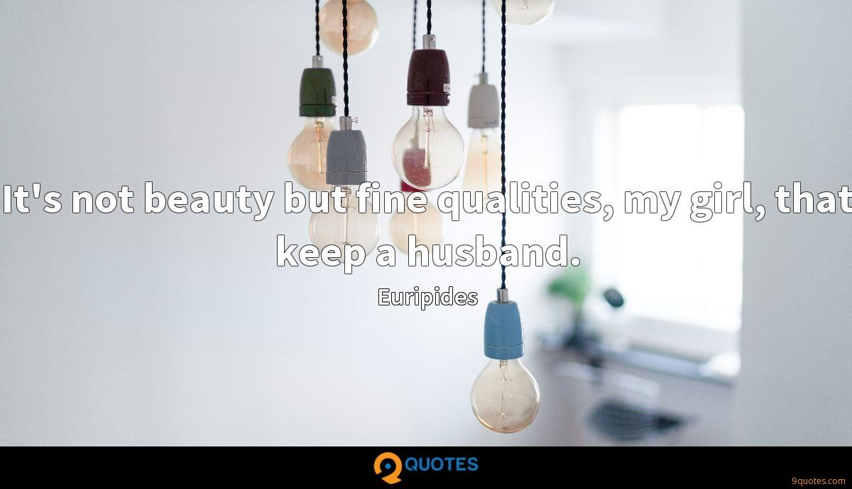 It's not beauty but fine qualities, my girl, that keep a husband.