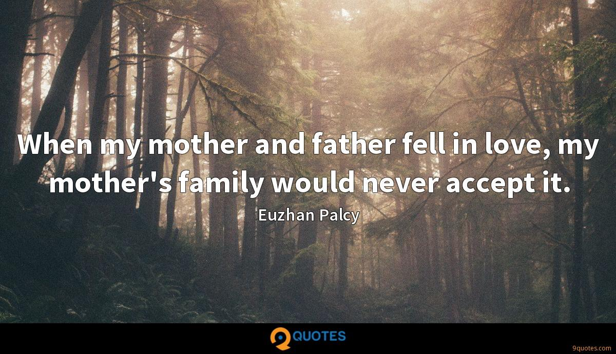 When my mother and father fell in love, my mother's family would never accept it.