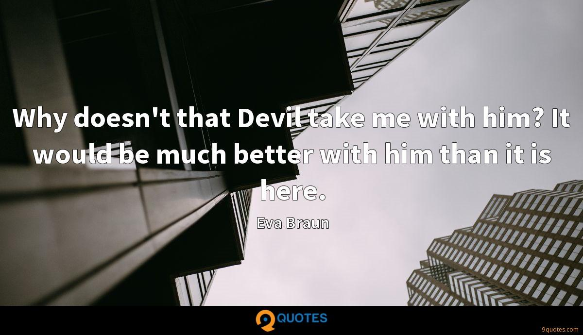 Why doesn't that Devil take me with him? It would be much better with him than it is here.