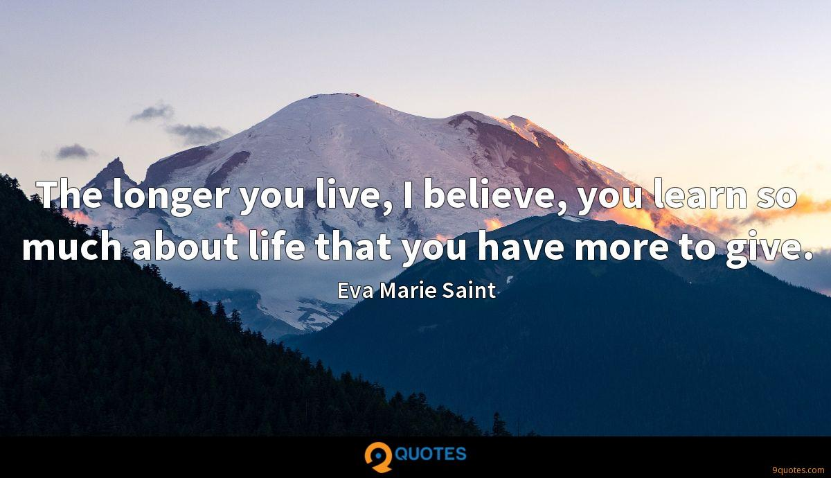 The longer you live, I believe, you learn so much about life that you have more to give.