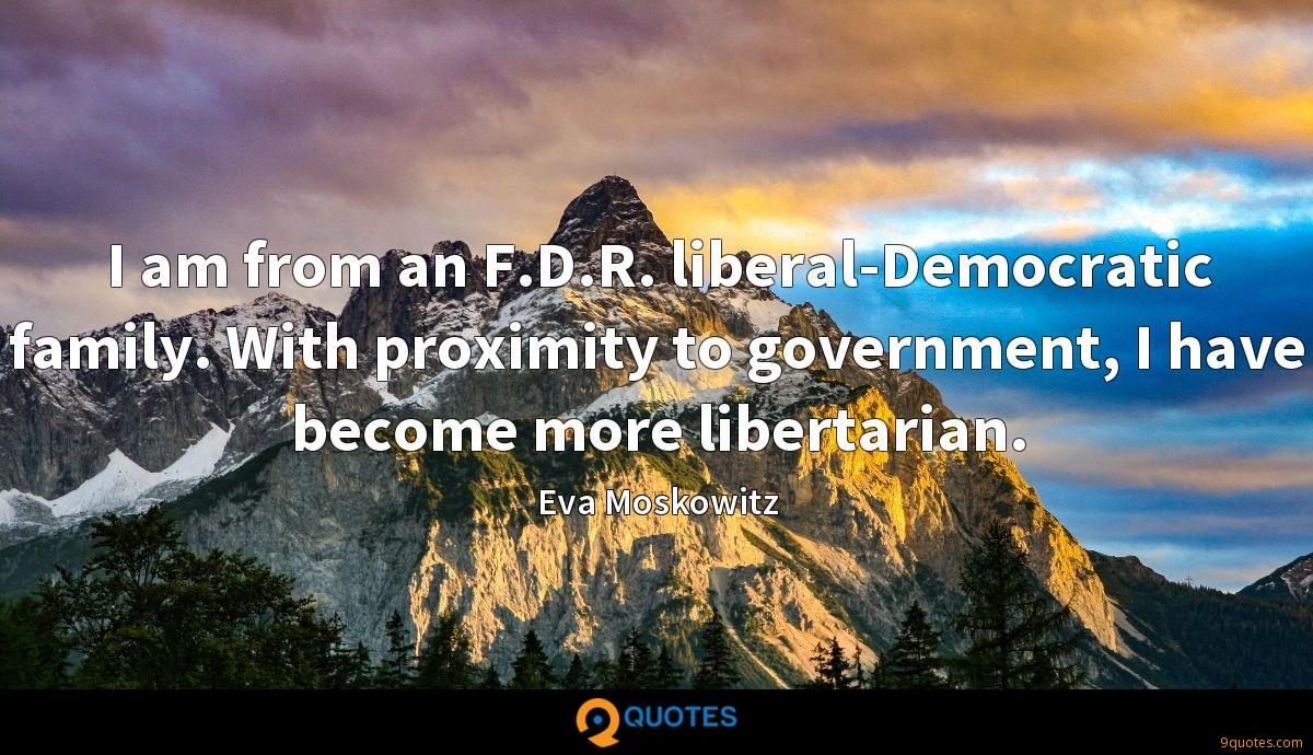 I am from an F.D.R. liberal-Democratic family. With proximity to government, I have become more libertarian.
