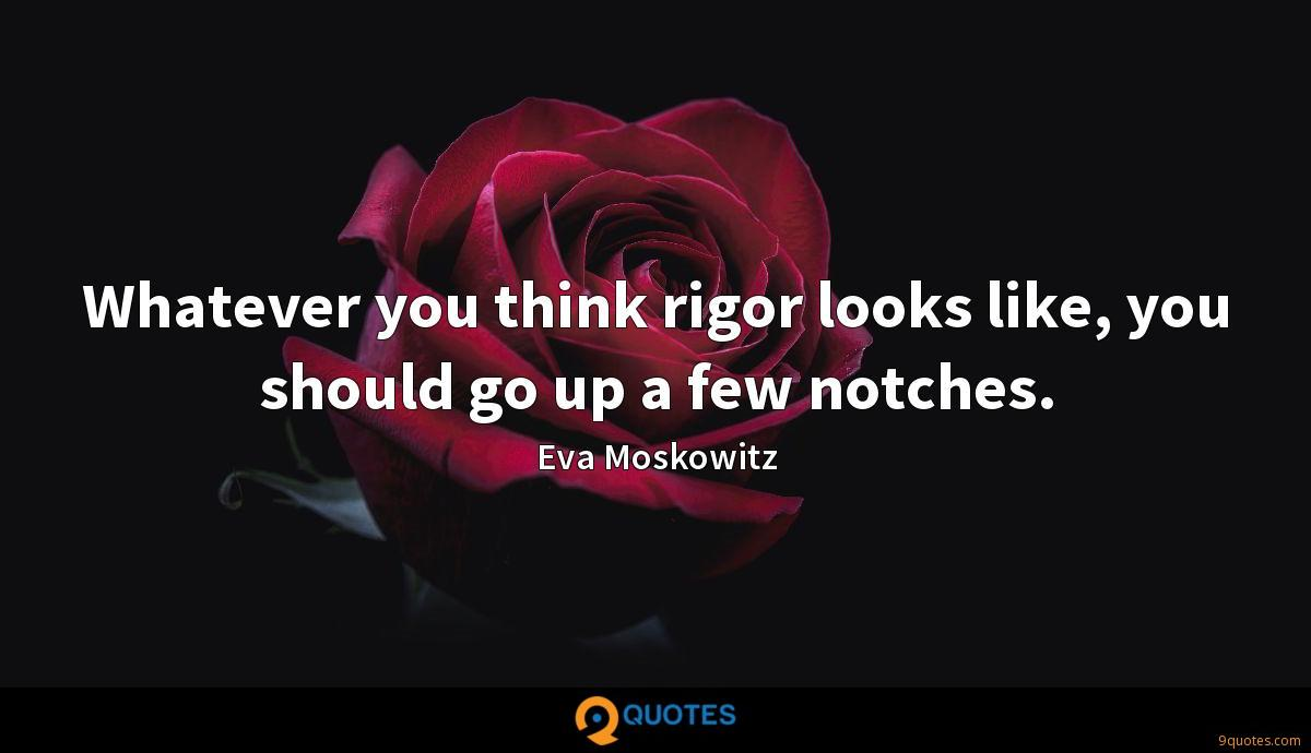 Whatever you think rigor looks like, you should go up a few notches.