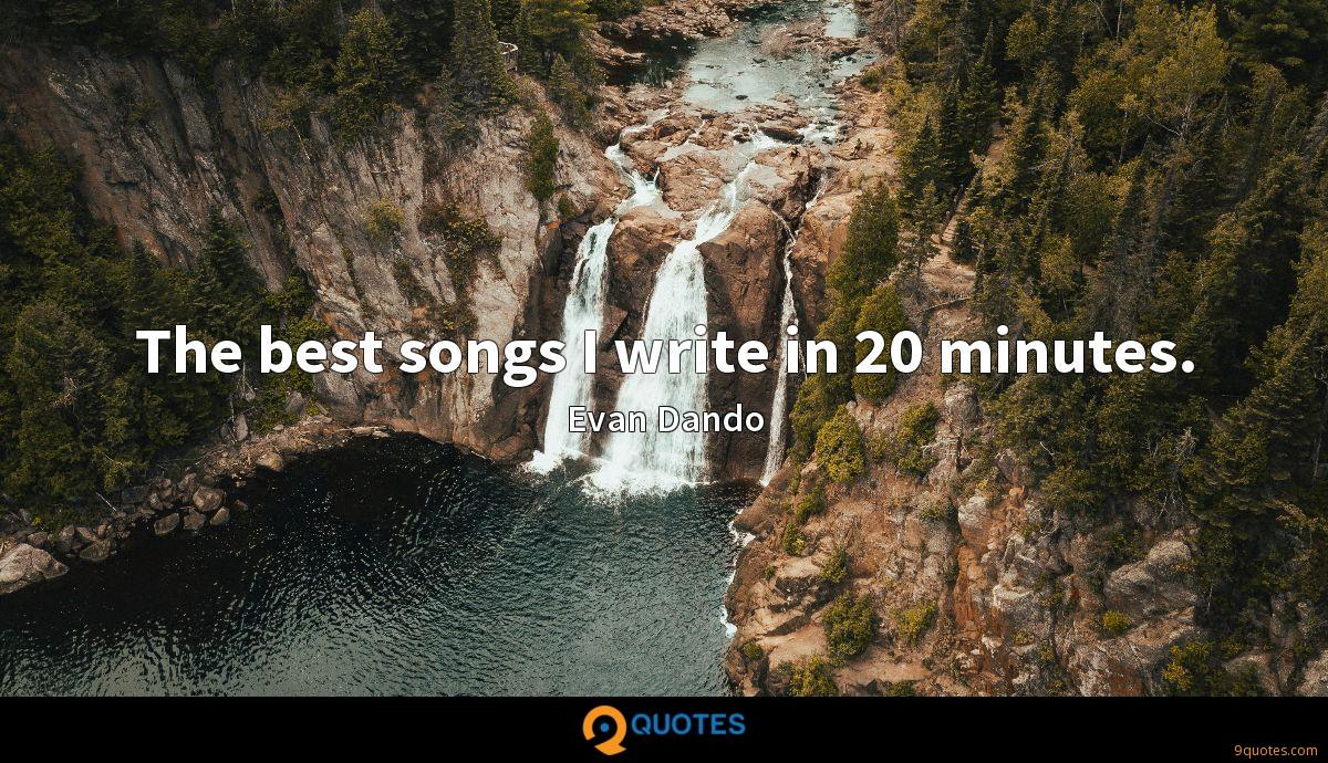 The best songs I write in 20 minutes.