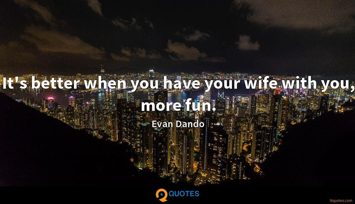 It's better when you have your wife with you, more fun.