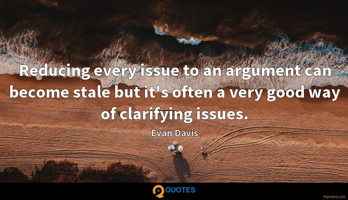 Reducing every issue to an argument can become stale but it's often a very good way of clarifying issues.