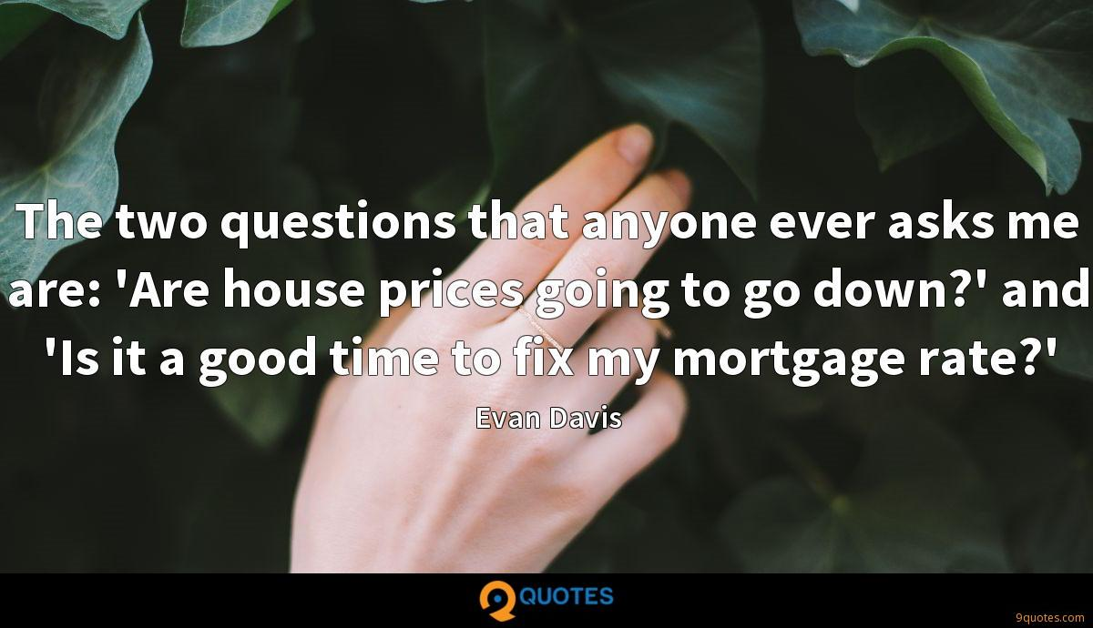 The two questions that anyone ever asks me are: 'Are house prices going to go down?' and 'Is it a good time to fix my mortgage rate?'