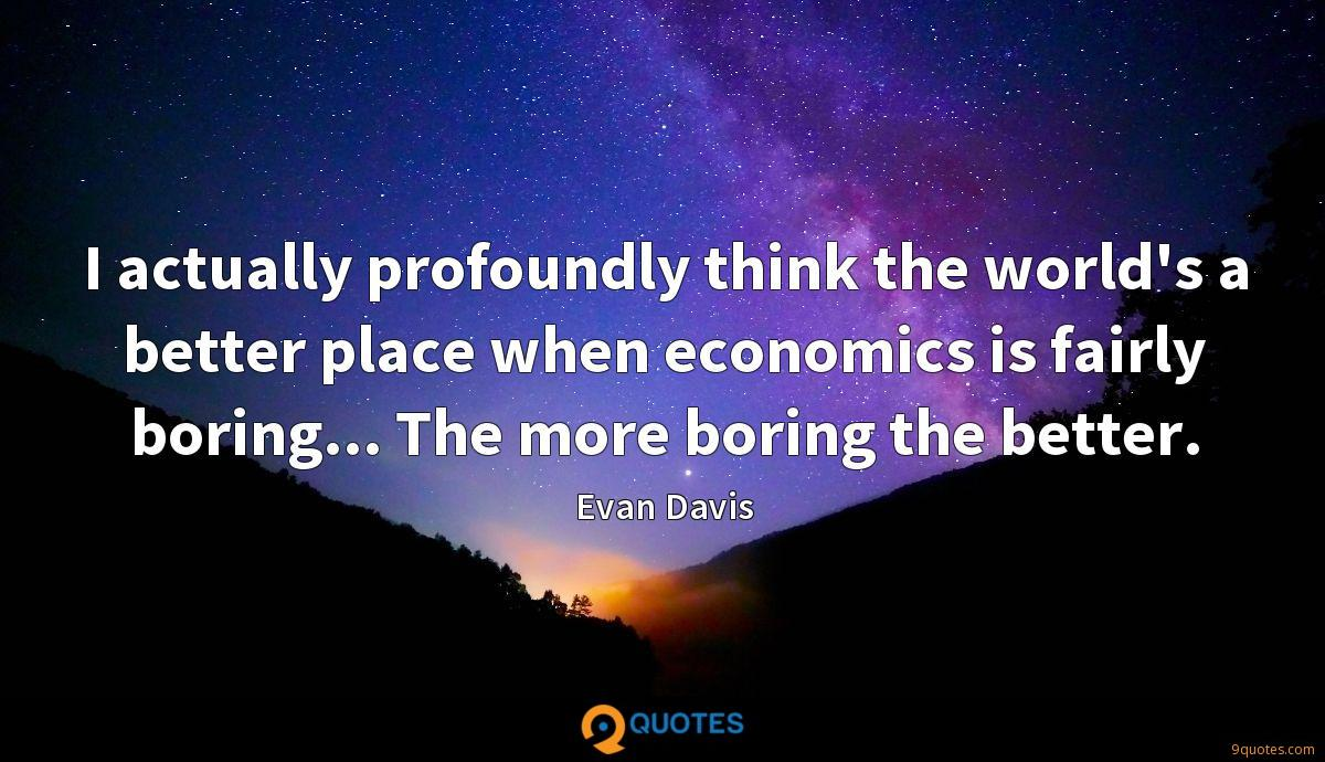 I actually profoundly think the world's a better place when economics is fairly boring... The more boring the better.
