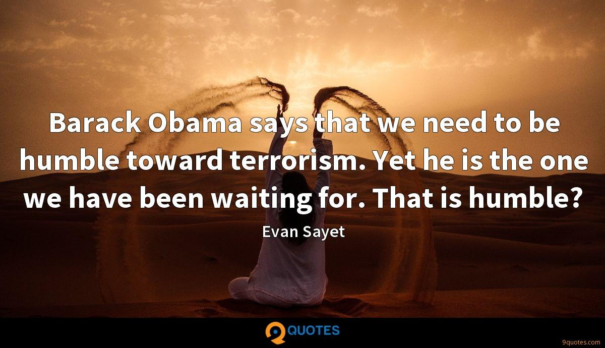 Barack Obama says that we need to be humble toward terrorism. Yet he is the one we have been waiting for. That is humble?
