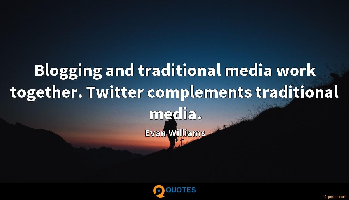 Blogging and traditional media work together. Twitter complements traditional media.