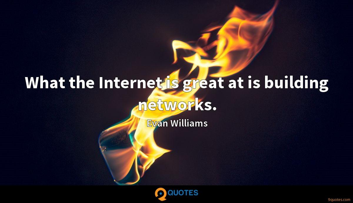What the Internet is great at is building networks.