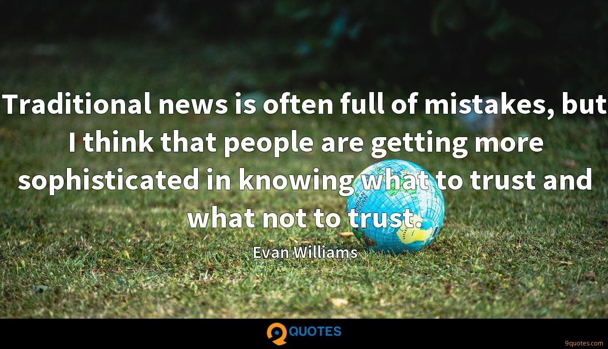Traditional news is often full of mistakes, but I think that people are getting more sophisticated in knowing what to trust and what not to trust.