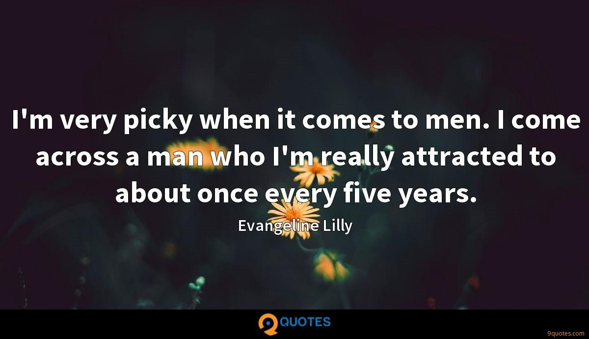 I'm very picky when it comes to men. I come across a man who I'm really attracted to about once every five years.