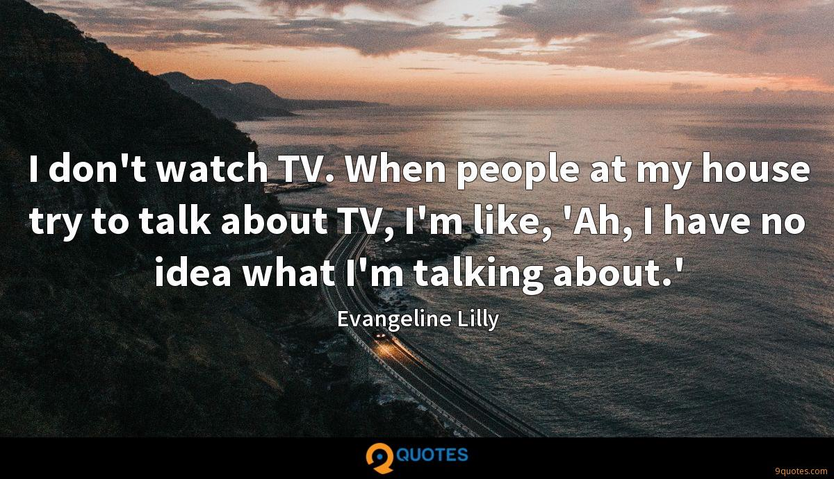 I don't watch TV. When people at my house try to talk about TV, I'm like, 'Ah, I have no idea what I'm talking about.'