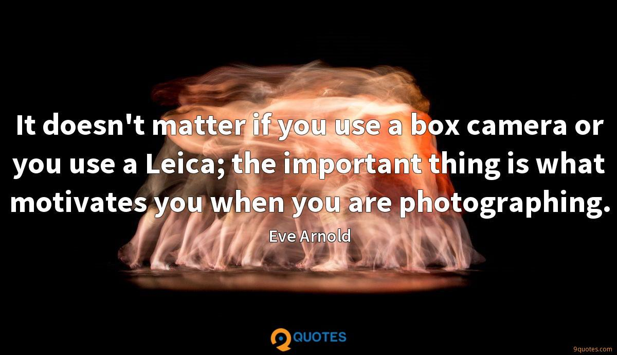 It doesn't matter if you use a box camera or you use a Leica; the important thing is what motivates you when you are photographing.