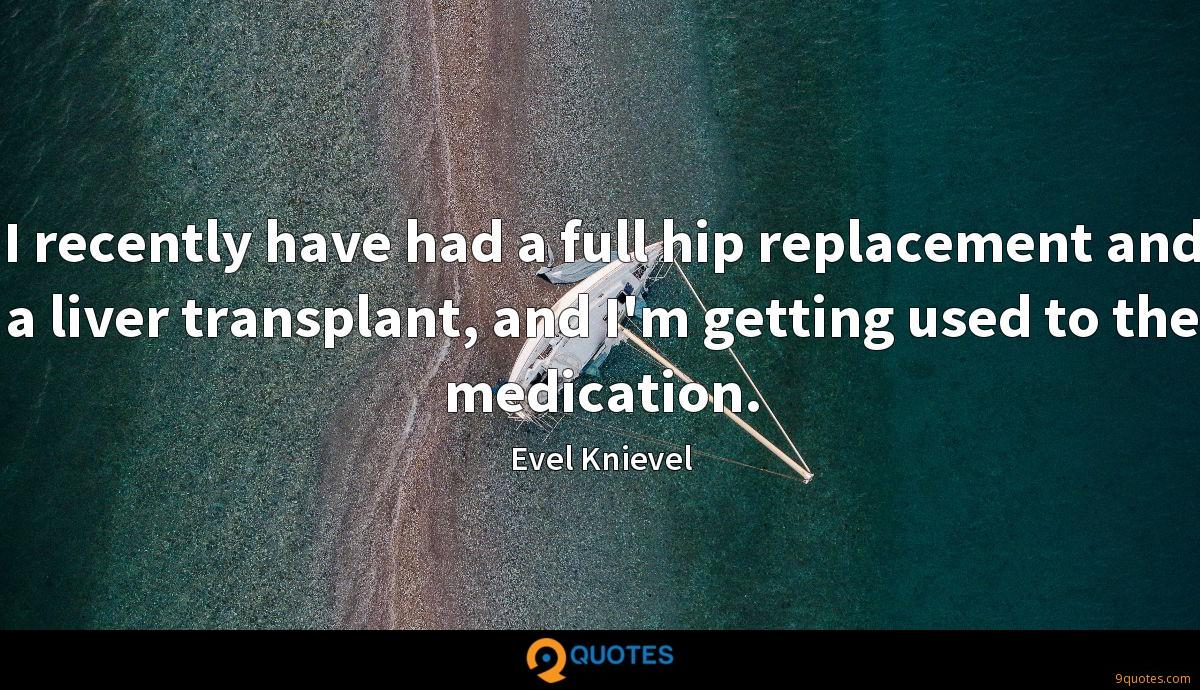 I recently have had a full hip replacement and a liver transplant, and I'm getting used to the medication.