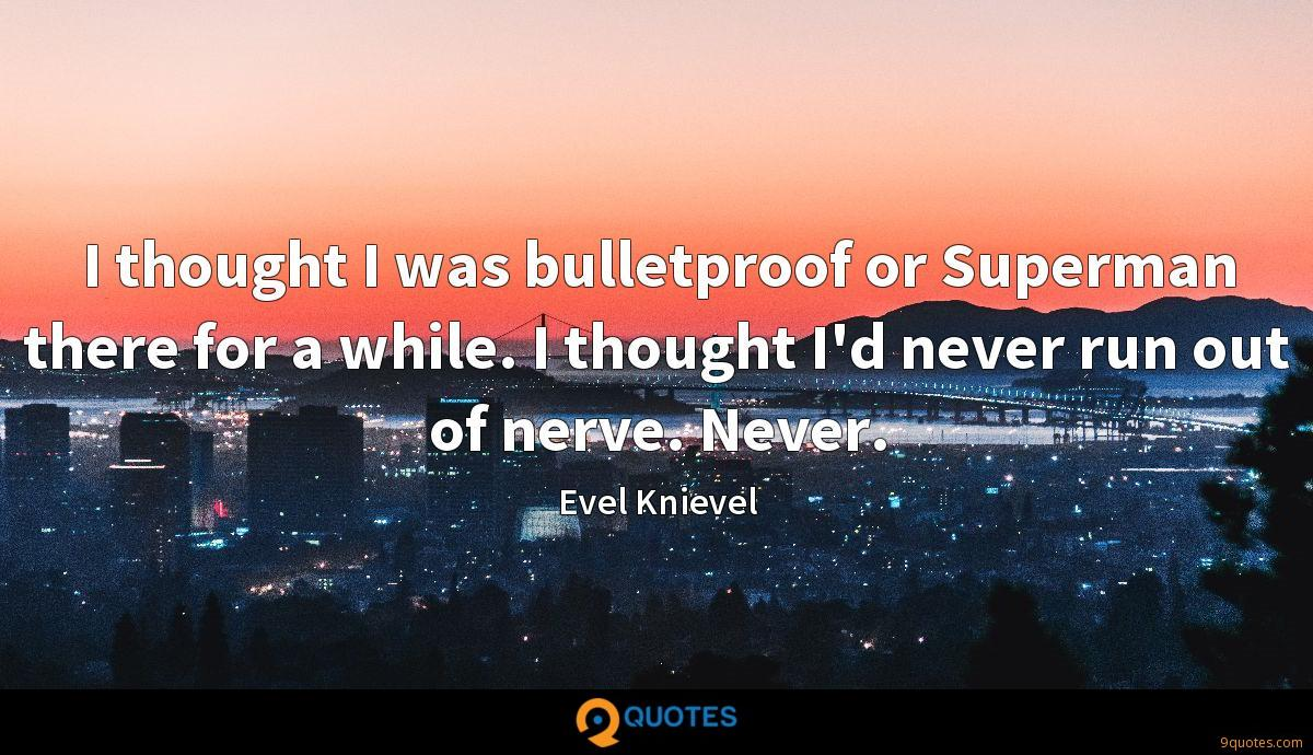 I thought I was bulletproof or Superman there for a while. I thought I'd never run out of nerve. Never.