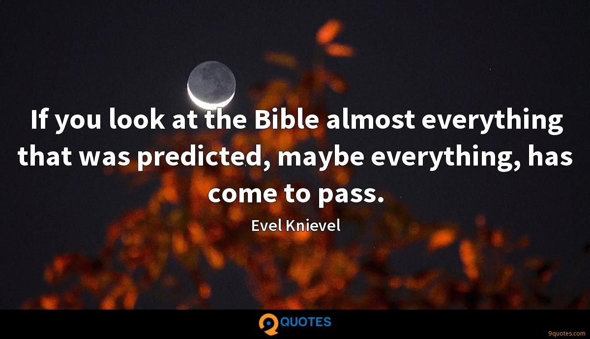 If you look at the Bible almost everything that was predicted, maybe everything, has come to pass.