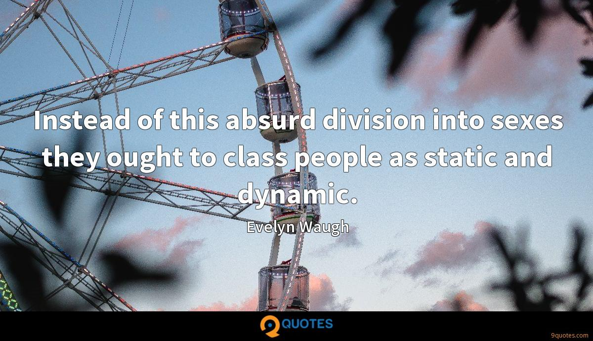 Instead of this absurd division into sexes they ought to class people as static and dynamic.