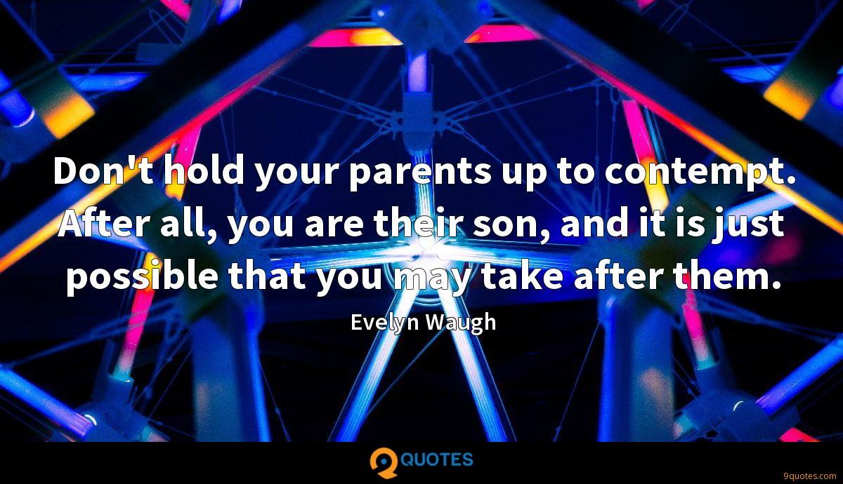 Don't hold your parents up to contempt. After all, you are their son, and it is just possible that you may take after them.