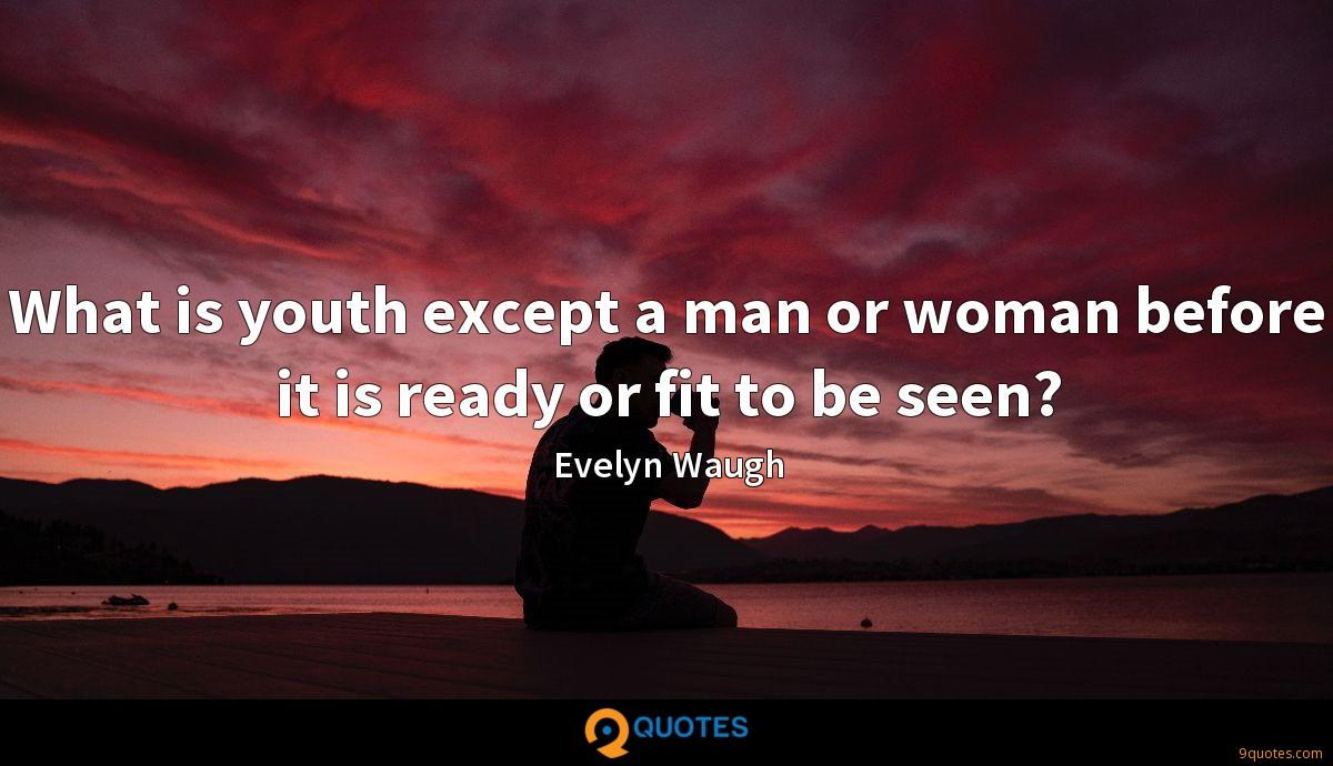 What is youth except a man or woman before it is ready or fit to be seen?