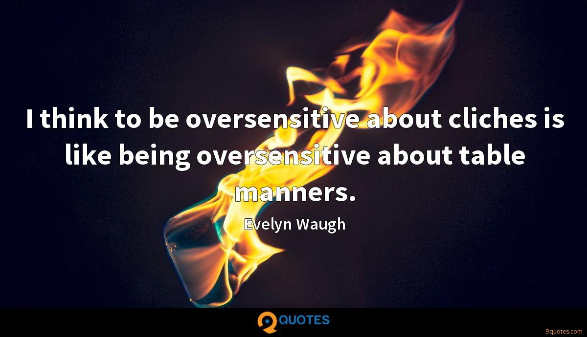 I think to be oversensitive about cliches is like being oversensitive about table manners.