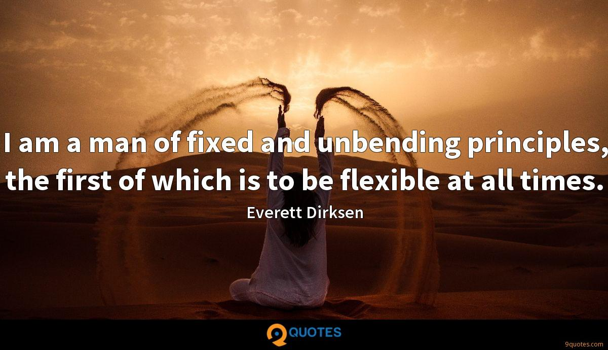 I am a man of fixed and unbending principles, the first of which is to be flexible at all times.